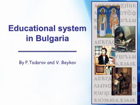 Educational system in Bulgaria By P.Todorov and V. Beykov.