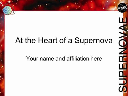 At the Heart of a Supernova Your name and affiliation here.