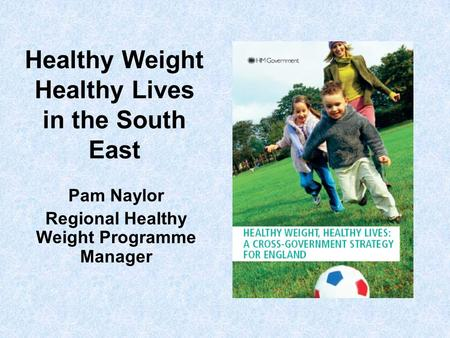 Healthy Weight Healthy Lives in the South East Pam Naylor Regional Healthy Weight Programme Manager.