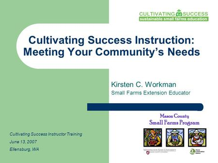Cultivating Success Instruction: Meeting Your Community's Needs Kirsten C. Workman Small Farms Extension Educator Cultivating Success Instructor Training.