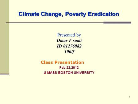 1 Climate Change, Poverty Eradication Presented by Omar F sami ID 01276982 100/f Feb 22,2012 U MASS BOSTON UNIVERSITY Class Presentation.