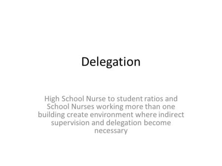 Delegation High School Nurse to student ratios and School Nurses working more than one building create environment where indirect supervision and delegation.