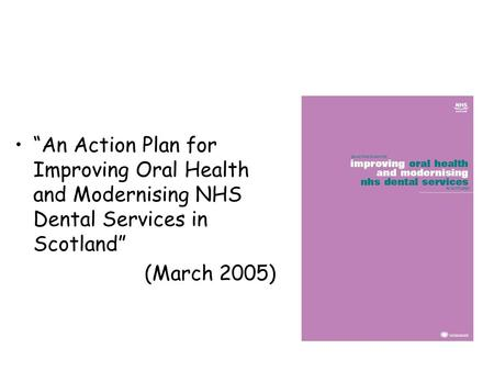 """An Action Plan for Improving Oral Health and Modernising NHS Dental Services in Scotland"" (March 2005)"