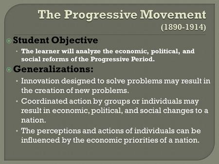  Student Objective The learner will analyze the economic, political, and social reforms of the Progressive Period.  Generalizations: Innovation designed.
