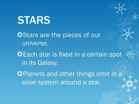 STARS  Stars are the pieces of our universe.  Each star is fixed in a certain spot in its Galaxy.  Planets and other things orbit in a solar system.