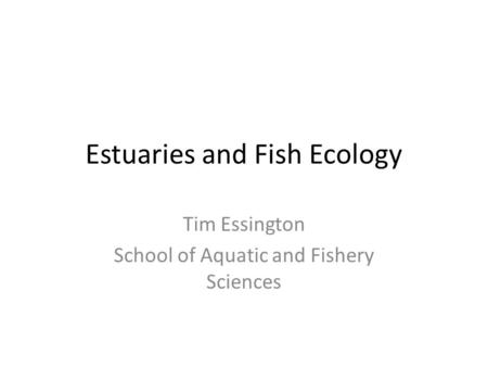 Estuaries and Fish Ecology Tim Essington School of Aquatic and Fishery Sciences.
