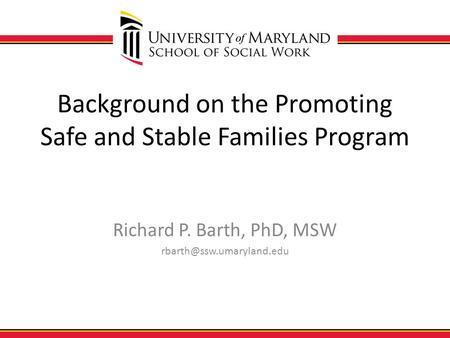 Background on the Promoting Safe and Stable Families Program Richard P. Barth, PhD, MSW