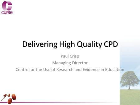 Delivering High Quality CPD Paul Crisp Managing Director Centre for the Use of Research and Evidence in Education.