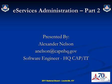 2011 National Board – Louisville, KY eServices Administration – Part 2 Presented By: Alexander Nelson Software Engineer - HQ CAP/IT.