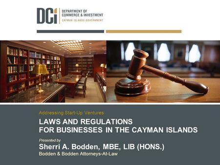 LAWS AND REGULATIONS FOR BUSINESSES IN THE CAYMAN ISLANDS Presented by Sherri A. Bodden, MBE, LIB (HONS.) Bodden & Bodden Attorneys-At-Law Addressing Start-Up.