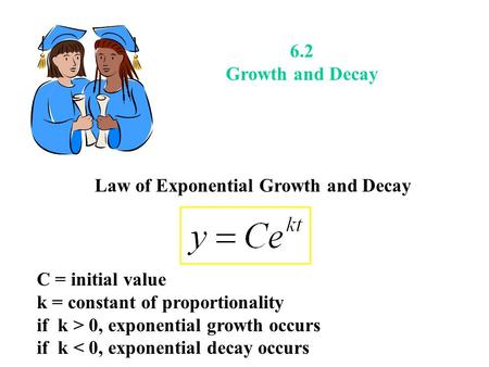 6.2 Growth and Decay Law of Exponential Growth and Decay C = initial value k = constant of proportionality if k > 0, exponential growth occurs if k < 0,