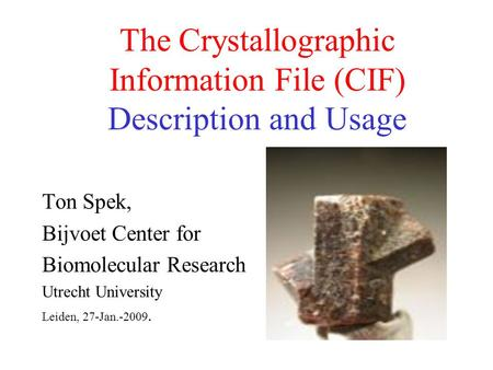 The Crystallographic Information File (CIF) Description and Usage Ton Spek, Bijvoet Center for Biomolecular Research Utrecht University Leiden, 27-Jan.-2009.