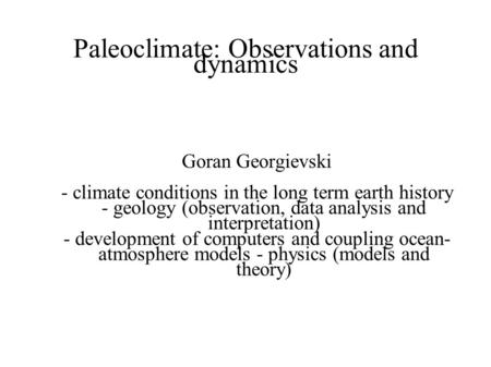 Paleoclimate: Observations and dynamics Goran Georgievski - climate conditions in the long term earth history - geology (observation, data analysis and.