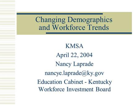 Changing Demographics and Workforce Trends KMSA April 22, 2004 Nancy Laprade Education Cabinet - Kentucky Workforce Investment Board.