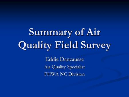 Summary of Air Quality Field Survey Eddie Dancausse Air Quality Specialist FHWA NC Division.