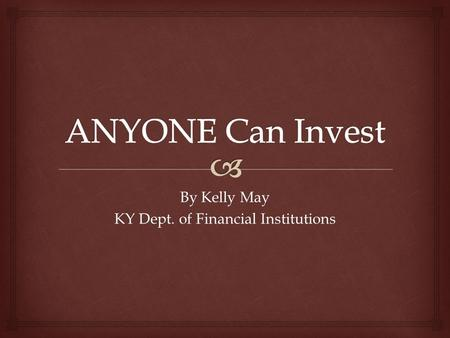 By Kelly May KY Dept. of Financial Institutions.   Employees today often must provide for their own retirement  Financial markets can be complex 