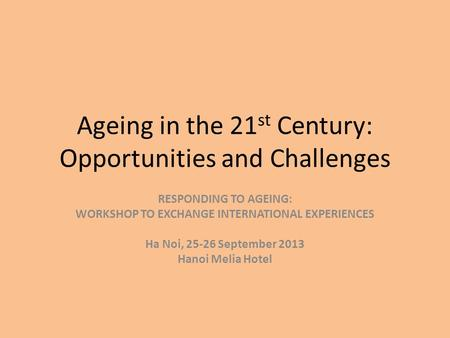Ageing in the 21 st Century: Opportunities and Challenges RESPONDING TO AGEING: WORKSHOP TO EXCHANGE INTERNATIONAL EXPERIENCES Ha Noi, 25-26 September.