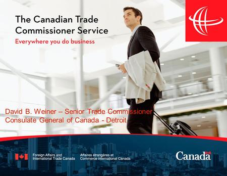 David B. Weiner – Senior Trade Commissioner Consulate General of Canada - Detroit.