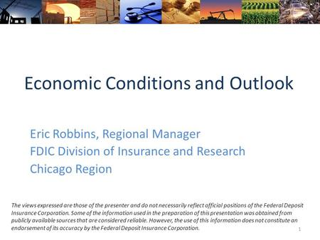 Economic Conditions and Outlook Eric Robbins, Regional Manager FDIC Division of Insurance and Research Chicago Region 1 The views expressed are those of.
