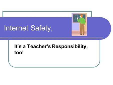 Internet Safety, It's a Teacher's Responsibility, too!