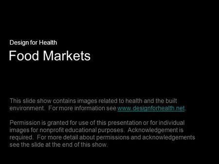Food Markets Design for Health This slide show contains images related to health and the built environment. For more information see www.designforhealth.net.www.designforhealth.net.