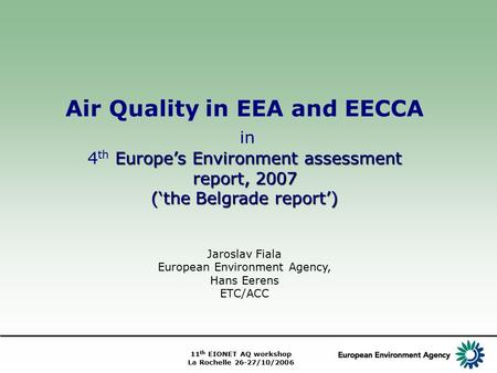 11 th EIONET AQ workshop La Rochelle 26-27/10/2006 Air Quality in EEA and EECCA in Europe's Environment assessment report, 2007 4 th Europe's Environment.