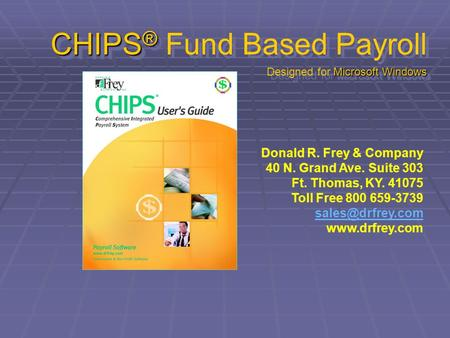 CHIPS ® Microsoft Windows CHIPS ® Fund Based Payroll Designed for Microsoft Windows Donald R. Frey & Company 40 N. Grand Ave. Suite 303 Ft. Thomas, KY.