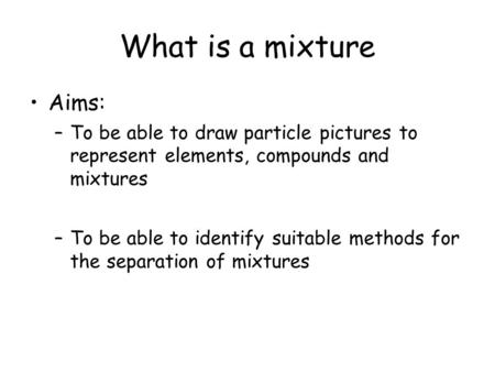 What is a mixture Aims: –To be able to draw particle pictures to represent elements, compounds and mixtures –To be able to identify suitable methods for.