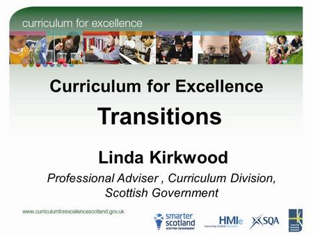 Linda Kirkwood Curriculum for Excellence Transitions Professional Adviser, Curriculum Division, Scottish Government.