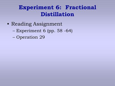 Experiment 6: Fractional Distillation Reading Assignment –Experiment 6 (pp. 58 -64) –Operation 29.