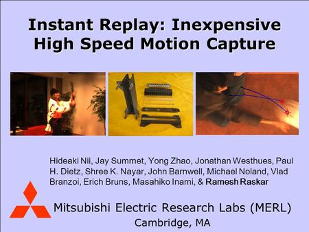Mitsubishi Electric Research Laboratories August 2006 Mitsubishi Electric Research Labs (MERL) Cambridge, MA Instant Replay: Inexpensive High Speed Motion.