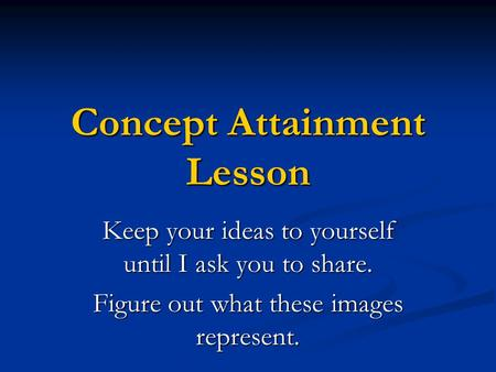 Concept Attainment Lesson Keep your ideas to yourself until I ask you to share. Figure out what these images represent.