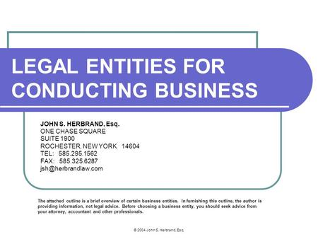 © 2004 John S. Herbrand, Esq. LEGAL ENTITIES FOR CONDUCTING BUSINESS JOHN S. HERBRAND, Esq. ONE CHASE SQUARE SUITE 1900 ROCHESTER, NEW YORK 14604 TEL: