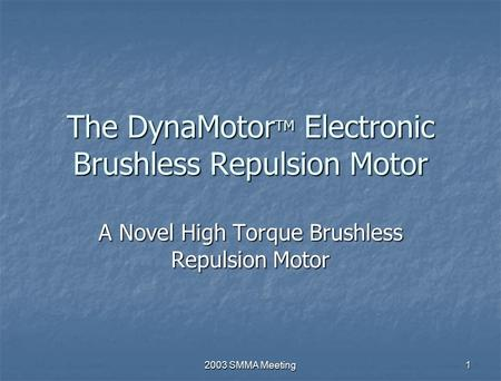 2003 SMMA Meeting 1 The DynaMotor TM Electronic Brushless Repulsion Motor A Novel High Torque Brushless Repulsion Motor.