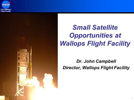 GSFC/Wallops Flight Facility 1 Small Satellite Opportunities at Wallops Flight Facility Dr. John Campbell Director, Wallops Flight Facility.