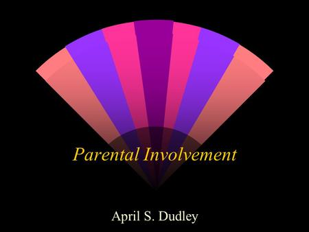 "Parental Involvement April S. Dudley National Education Goals Goal 8 w ""Every school will promote partnerships that will increase parental involvement."