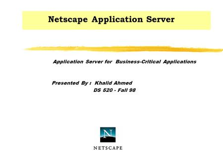 Netscape Application Server Application Server for Business-Critical Applications Presented By : Khalid Ahmed DS 520 - Fall 98.