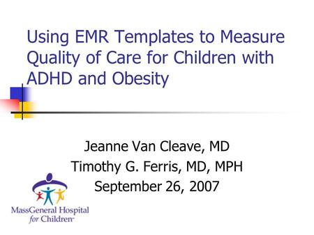 Using EMR Templates to Measure Quality of Care for Children with ADHD and Obesity Jeanne Van Cleave, MD Timothy G. Ferris, MD, MPH September 26, 2007.