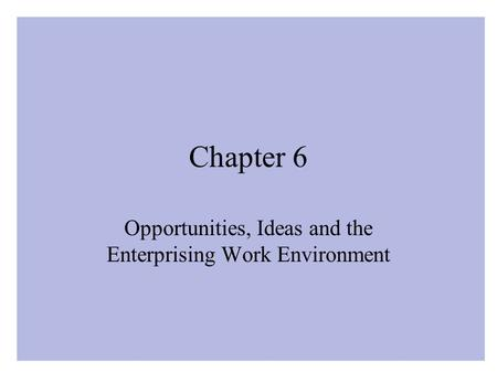 Chapter 6 Opportunities, Ideas and the Enterprising Work Environment.