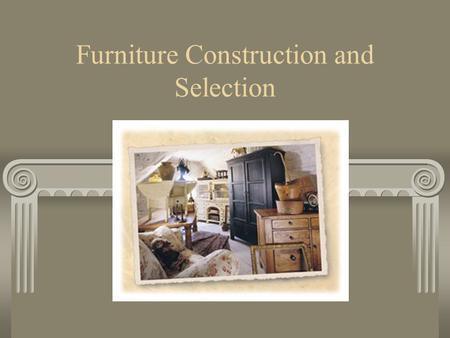 Furniture Construction and Selection. Qualities of Hardwoods Greater dimensional stability Less pitch More durability Harder Holds nails and screws better.