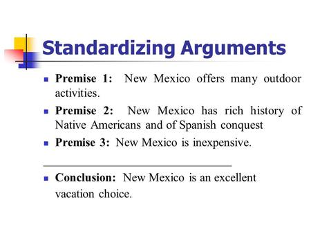 Standardizing Arguments Premise 1: New Mexico offers many outdoor activities. Premise 2: New Mexico has rich history of Native Americans and of Spanish.