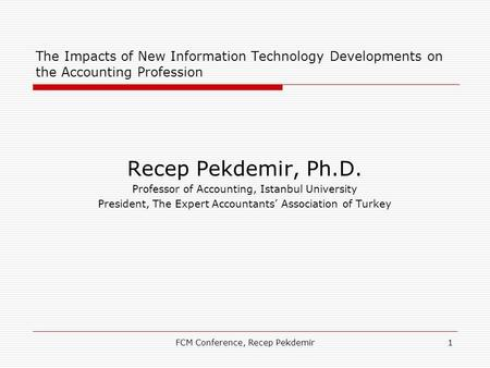FCM Conference, Recep Pekdemir1 The Impacts of New Information Technology Developments on the Accounting Profession Recep Pekdemir, Ph.D. Professor of.