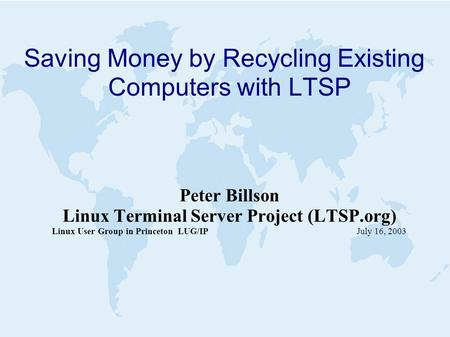 Saving Money by Recycling Existing Computers with LTSP Peter Billson Linux Terminal Server Project (LTSP.org) Linux User Group in Princeton LUG/IP July.