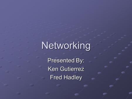 Networking Presented By: Ken Gutierrez Fred Hadley.