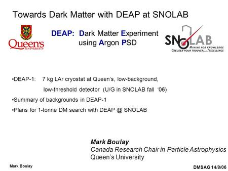DMSAG 14/8/06 Mark Boulay Towards Dark Matter with DEAP at SNOLAB Mark Boulay Canada Research Chair in Particle Astrophysics Queen's University DEAP-1: