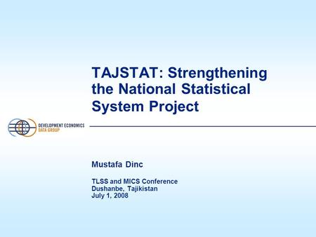 TAJSTAT: Strengthening the National Statistical System Project Mustafa Dinc TLSS and MICS Conference Dushanbe, Tajikistan July 1, 2008.