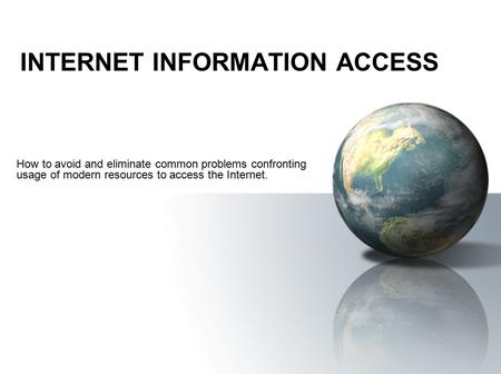 INTERNET INFORMATION ACCESS How to avoid and eliminate common problems confronting usage of modern resources to access the Internet.