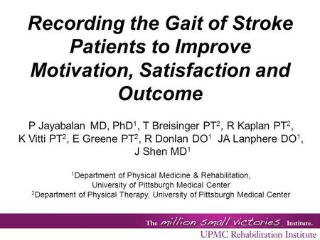 Recording the Gait of Stroke Patients to Improve Motivation, Satisfaction and Outcome P Jayabalan MD, PhD 1, T Breisinger PT 2, R Kaplan PT 2, K Vitti.