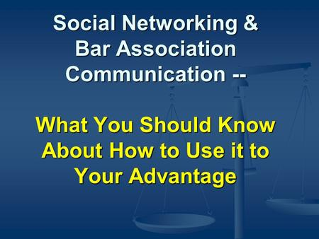 Social Networking & Bar Association Communication -- What You Should Know About How to Use it to Your Advantage.