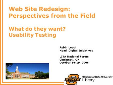 Web Site Redesign: Perspectives from the Field What do they want? Usability Testing Robin Leech Head, Digital Initiatives LITA National Forum Cincinnati,